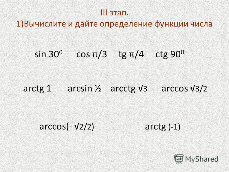 III этап. 1)Вычислите и дайте определение функции числа sin 30 0 cos π/3 tg π/4 ctg 90 0 arctg 1 arcsin ½ arcctg 3 arccos 3/2 arccos(- 2/2) arctg (-1)