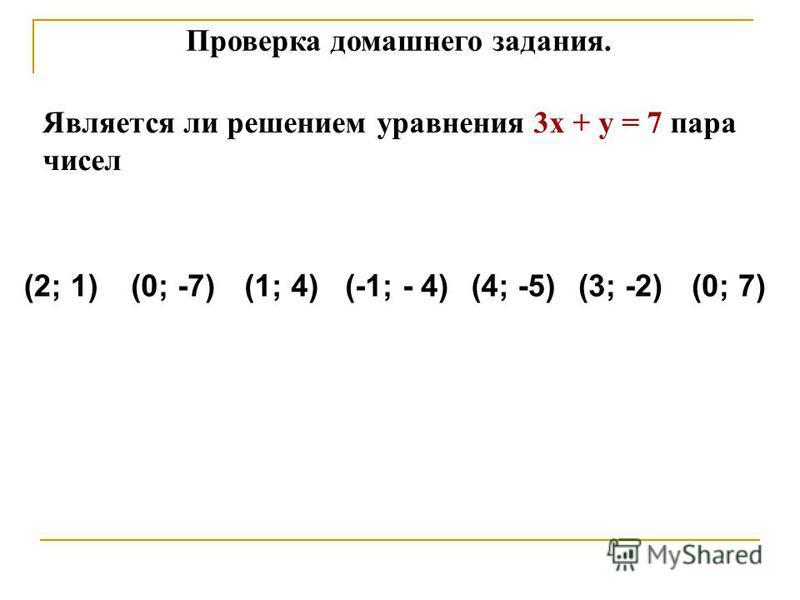 Проверка домашнего задания. Является ли решением уравнения 3 х + у = 7 пара чисел (2; 1)(1; 4)(0; -7)(4; -5)(3; -2)(0; 7)(-1; - 4)