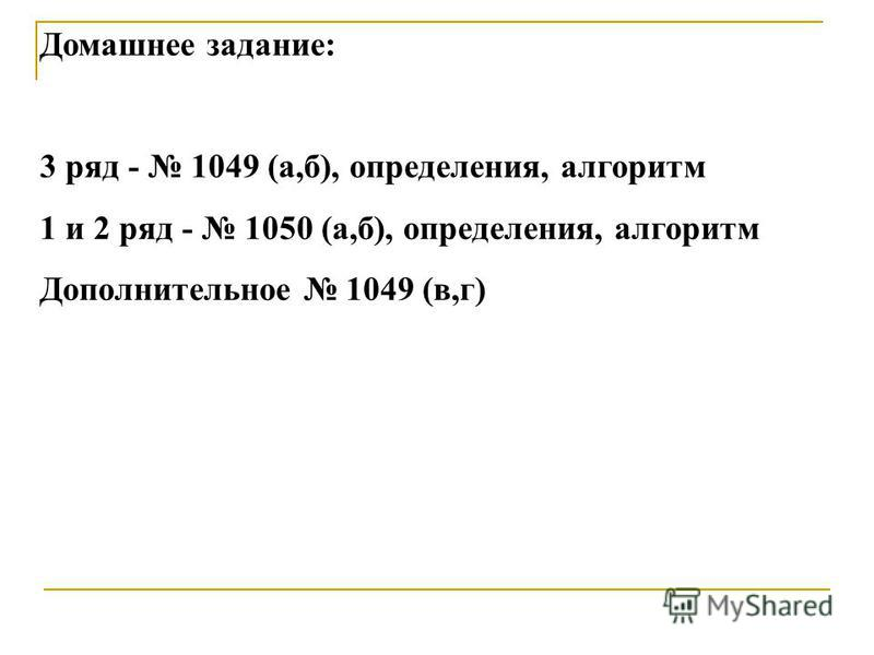 Домашнее задание: 3 ряд - 1049 (а,б), определения, алгоритм 1 и 2 ряд - 1050 (а,б), определения, алгоритм Дополнительное 1049 (в,г)