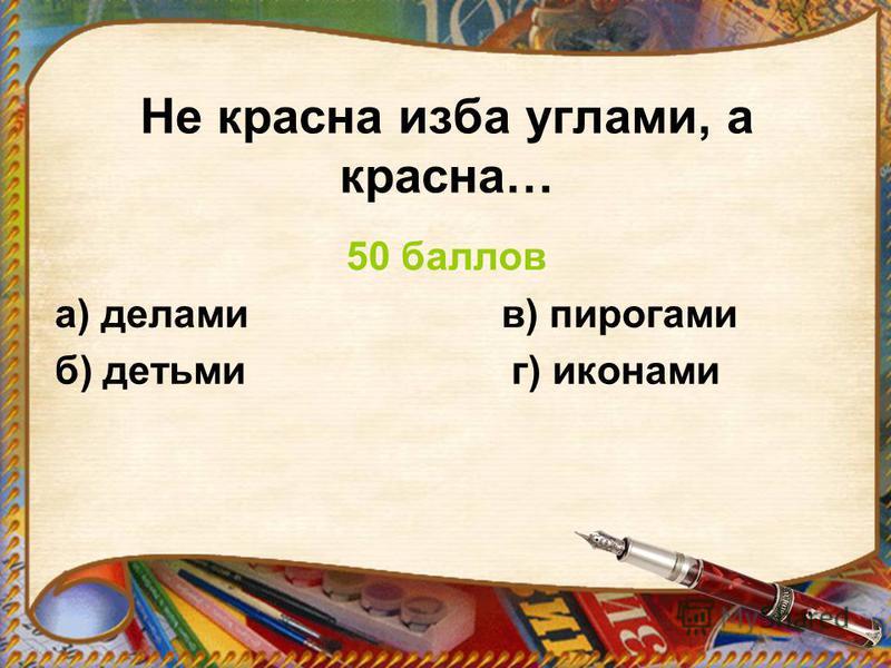 Не красна изба углами, а красна… 50 баллов а) делами в) пирогами б) детьми г) иконами