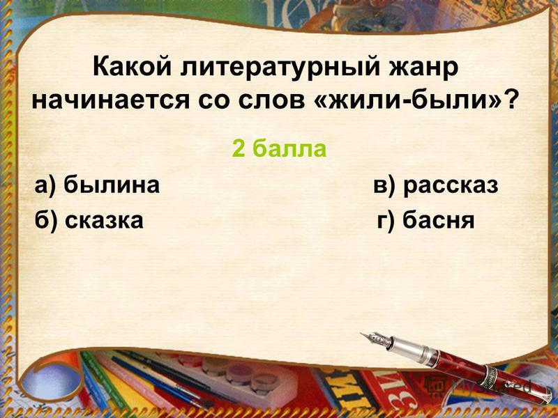 Какой литературный жанр начинается со слов «жили-были»? 2 балла а) былина в) рассказ б) сказка г) басня