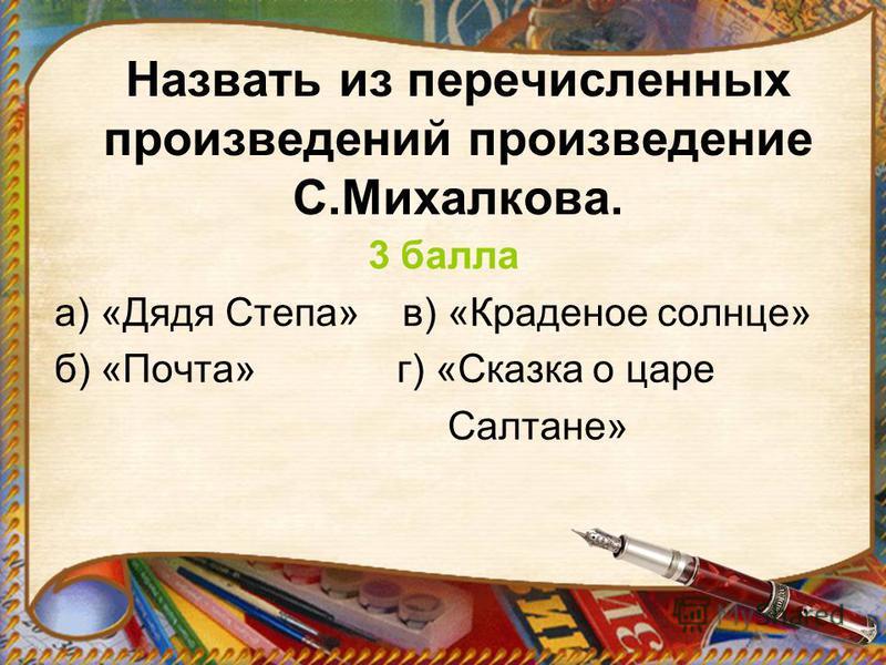 Назвать из перечисленных произведений произведение С.Михалкова. 3 балла а) «Дядя Степа» в) «Краденое солнце» б) «Почта» г) «Сказка о царе Салтане»