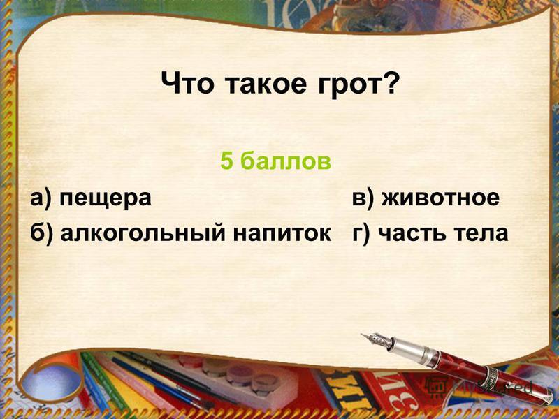 Что такое грот? 5 баллов а) пещера в) животное б) алкогольный напиток г) часть тела