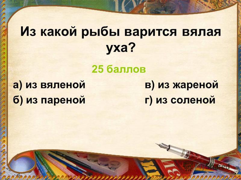 Из какой рыбы варится вялая уха? 25 баллов а) из вяленой в) из жареной б) из пареной г) из соленой