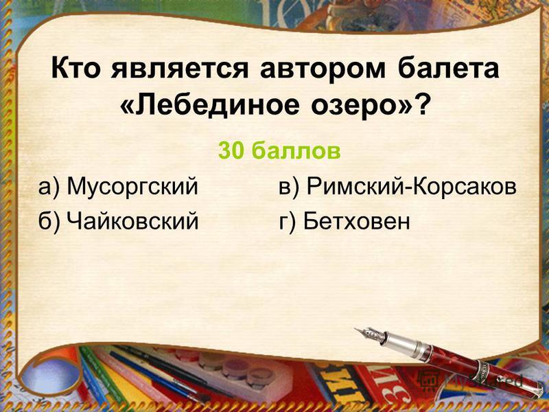 Кто является автором балета «Лебединое озеро»? 30 баллов а) Мусоргский в) Римский-Корсаков б) Чайковский г) Бетховен
