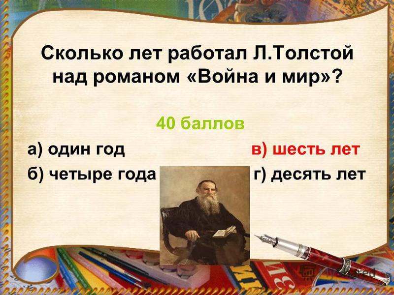 Сколько лет работал Л.Толстой над романом «Война и мир»? 40 баллов а) один год в) шесть лет б) четыре года г) десять лет