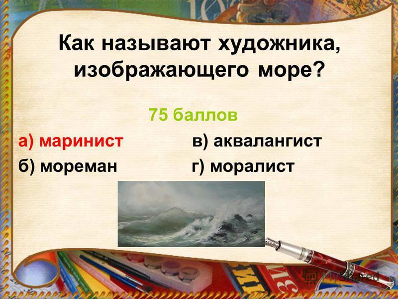 Как называют художника, изображающего море? 75 баллов а) маринист в) аквалангист б) мореман г) моралист