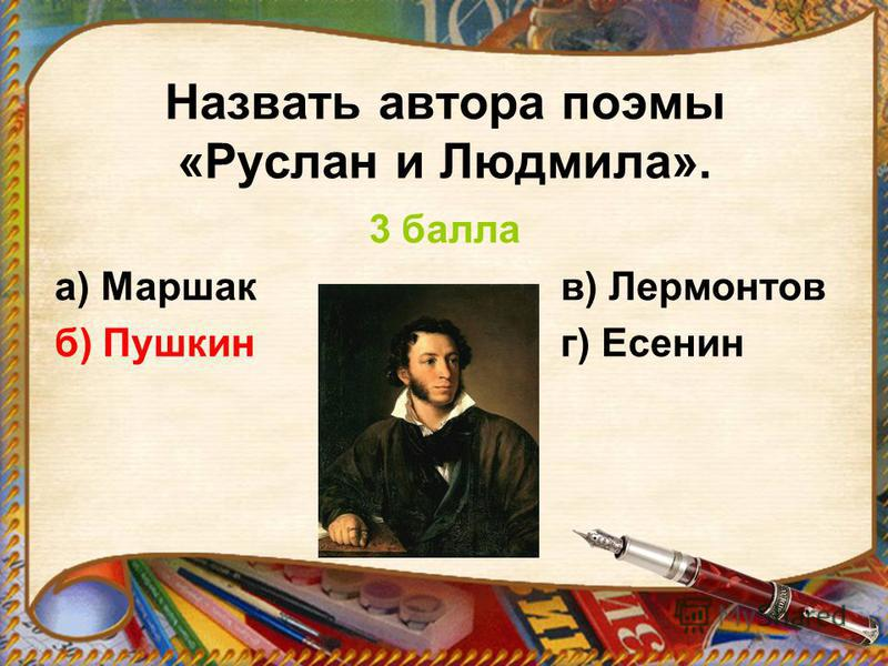 Назвать автора поэмы «Руслан и Людмила». 3 балла а) Маршак в) Лермонтов б) Пушкин г) Есенин