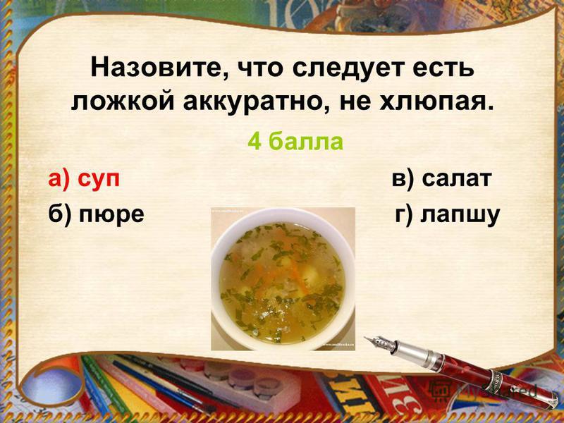 Назовите, что следует есть ложкой аккуратно, не хлюпая. 4 балла а) суп в) салат б) пюре г) лапшу