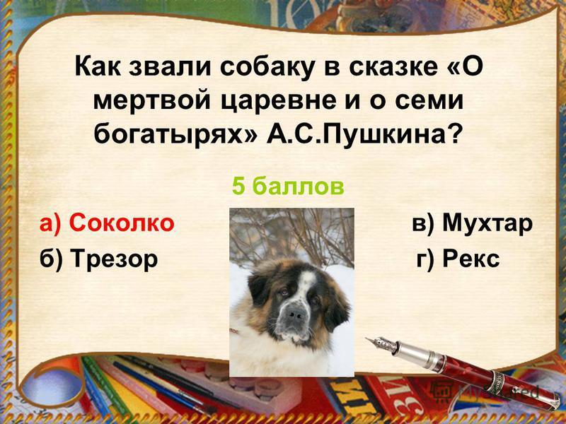 Как звали собаку в сказке «О мертвой царевне и о семи богатырях» А.С.Пушкина? 5 баллов а) Соколко в) Мухтар б) Трезор г) Рекс