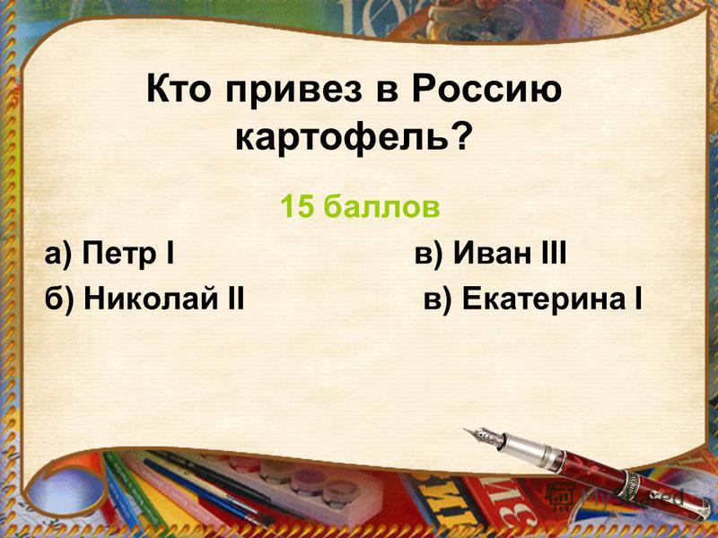 Кто привез в Россию картофель? 15 баллов а) Петр I в) Иван III б) Николай II в) Екатерина I
