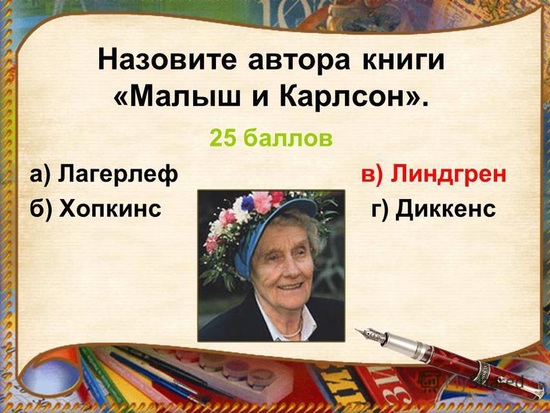 Назовите автора книги «Малыш и Карлсон». 25 баллов а) Лагерлеф в) Линдгрен б) Хопкинс г) Диккенс