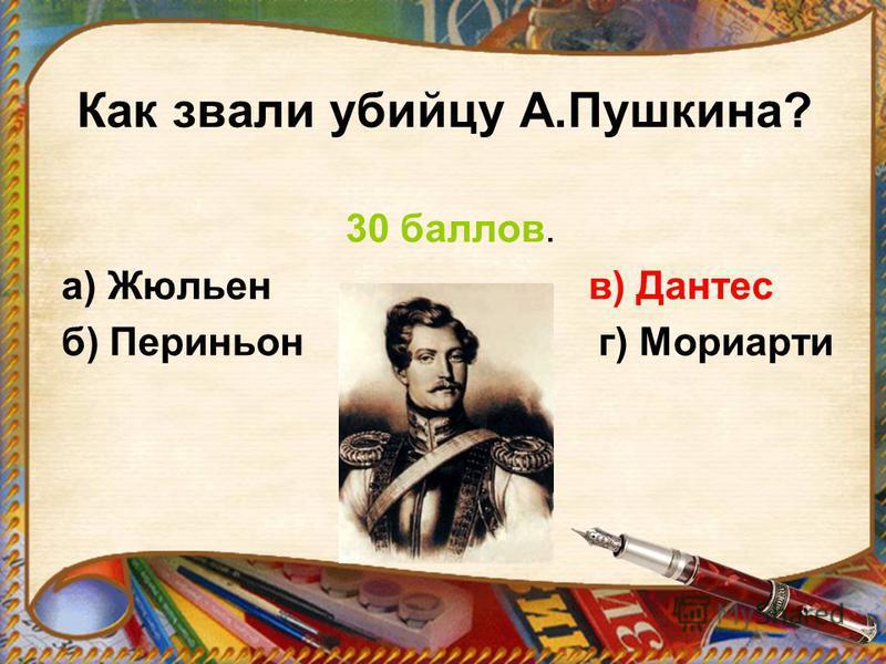 Как звали убийцу А.Пушкина? 30 баллов. а) Жюльен в) Дантес б) Периньон г) Мориарти
