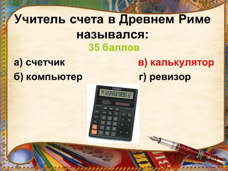 Учитель счета в Древнем Риме назывался: 35 баллов а) счетчик в) калькулятор б) компьютер г) ревизор