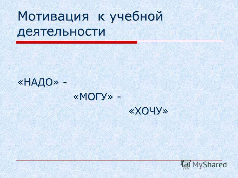 Мотивация к учебной деятельности «НАДО» - «МОГУ» - «МОГУ» - «ХОЧУ» «ХОЧУ»