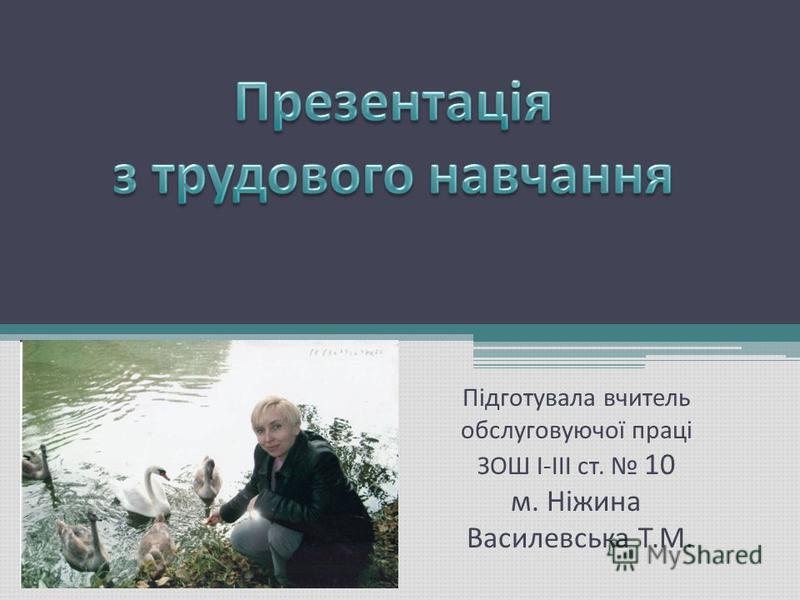 Підготувала вчитель обслуговуючої праці ЗОШ І-ІІІ ст. 10 м. Ніжина Василевська Т.М.