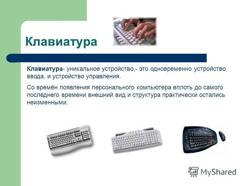 Клавиатура Клавиатура- уникальное устройство,- это одновременно устройство ввода, и устройство управления. Со времён появления персонального компьютера вплоть до самого последнего времени внешний вид и структура практически остались неизменными.