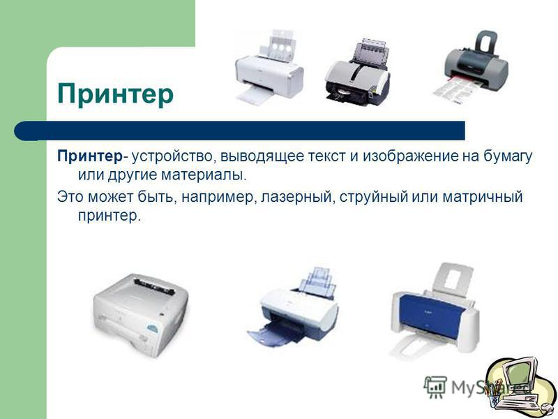 Принтер Принтер- устройство, выводящее текст и изображение на бумагу или другие материалы. Это может быть, например, лазерный, струйный или матричный принтер.