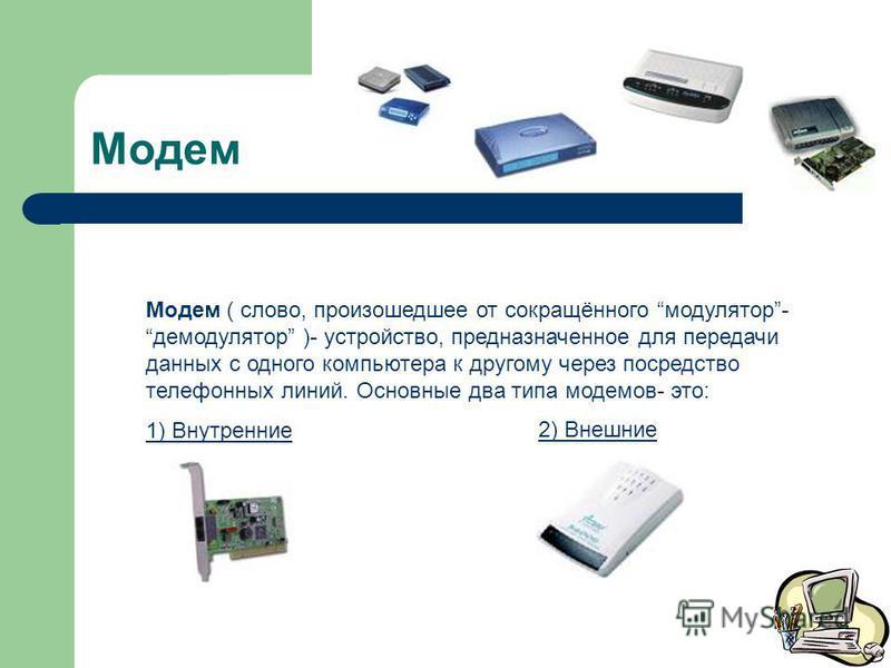 Модем Модем ( слово, произошедшее от сокращённого модулятор-демодулятор )- устройство, предназначенное для передачи данных с одного компьютера к другому через посредство телефонных линий. Основные два типа модемов- это: 1) Внутренние 2) Внешние