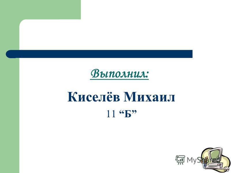 Выполнил: Киселёв Михаил 11 Б