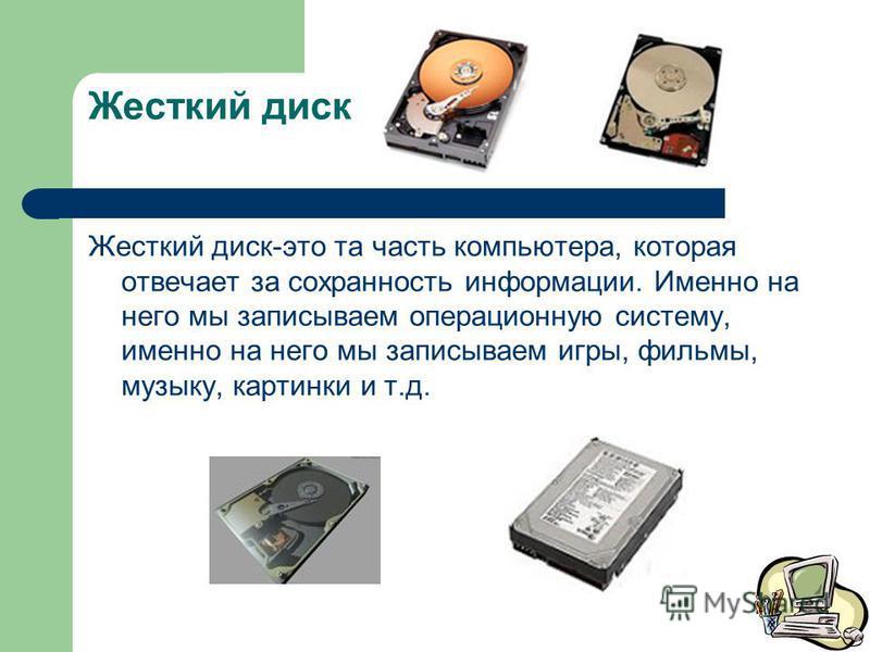 Жесткий диск Жесткий диск-это та часть компьютера, которая отвечает за сохранность информации. Именно на него мы записываем операционную систему, именно на него мы записываем игры, фильмы, музыку, картинки и т.д.