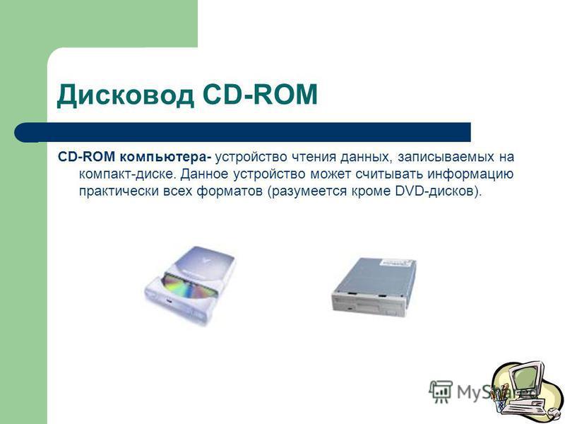 Дисковод CD-ROM CD-ROM компьютера- устройство чтения данных, записываемых на компакт-диске. Данное устройство может считывать информацию практически всех форматов (разумеется кроме DVD-дисков).
