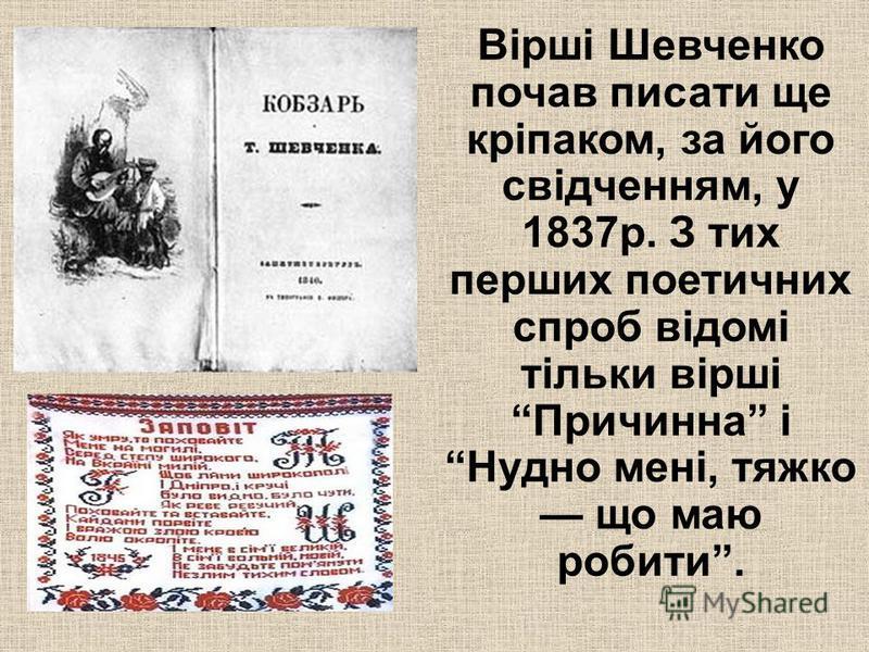 Вірші Шевченко почав писати ще кріпаком, за його свідченням, у 1837р. З тих перших поетичних спроб відомі тільки вірші Причинна і Нудно мені, тяжко що маю робити.