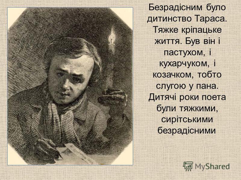 Безрадісним було дитинство Тараса. Тяжке кріпацьке життя. Був він і пастухом, і кухарчуком, і козачком, тобто слугою у пана. Дитячі роки поета були тяжкими, сирітськими безрадісними.