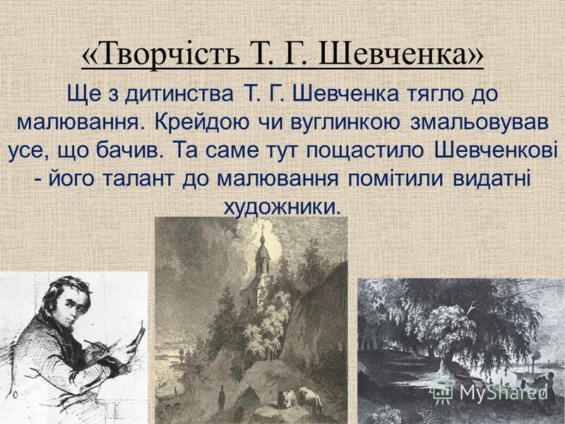 «Творчість Т. Г. Шевченка» Ще з дитинства Т. Г. Шевченка тягло до малювання. Крейдою чи вуглинкою змальовував усе, що бачив. Та саме тут пощастило Шевченкові - його талант до малювання помітили видатні художники.