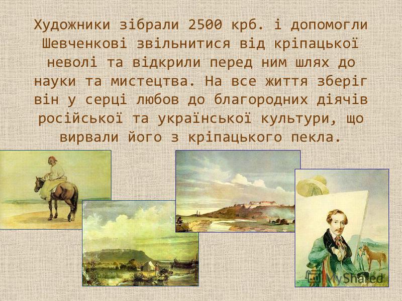 Художники зібрали 2500 крб. і допомогли Шевченкові звільнитися від кріпацької неволі та відкрили перед ним шлях до науки та мистецтва. На все життя зберіг він у серці любов до благородних діячів російської та української культури, що вирвали його з к
