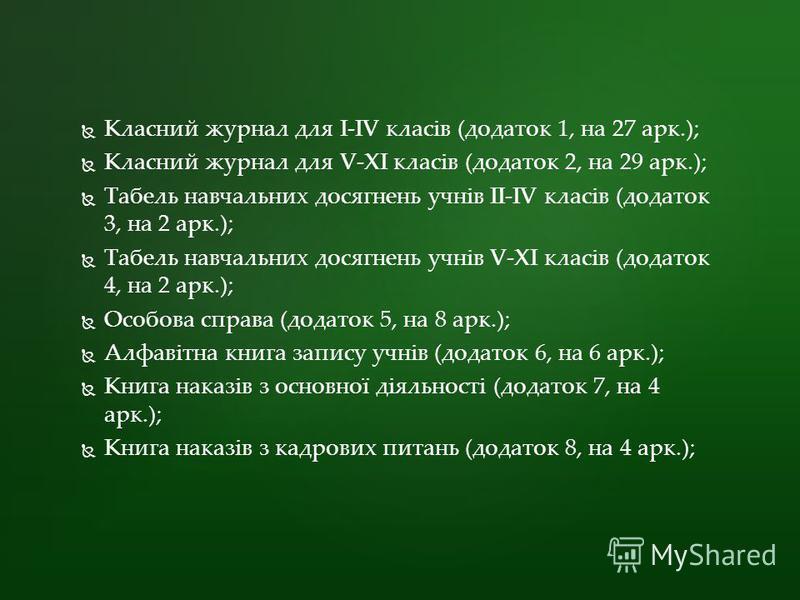 Класний журнал для I-IV клаcів (додаток 1, на 27 арк.); Класний журнал для V-XI клаcів (додаток 2, на 29 арк.); Табель навчальних досягнень учнів II-IV клаcів (додаток 3, на 2 арк.); Табель навчальних досягнень учнів V-XI клаcів (додаток 4, на 2 арк.