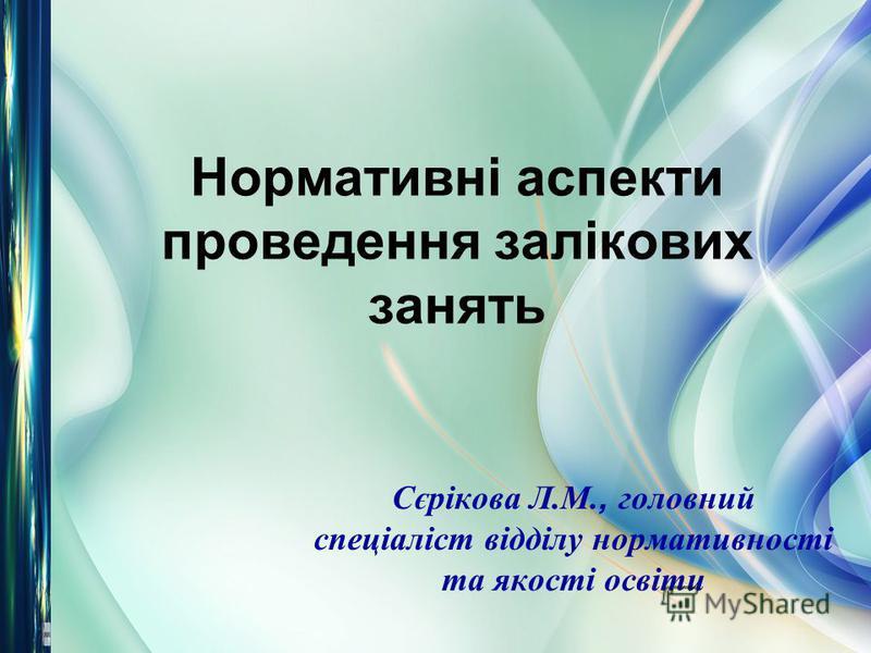 Нормативні аспекти проведення залікових занять Сєрікова Л.М., головний спеціаліст відділу нормативності та якості освіти