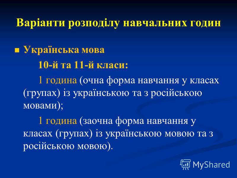 Варіанти розподілу навчальних годин Українська мова 10-й та 11-й класи: 1 година (очна форма навчання у класах (групах) із українською та з російською мовами); 1 година (заочна форма навчання у класах (групах) із українською мовою та з російською мов