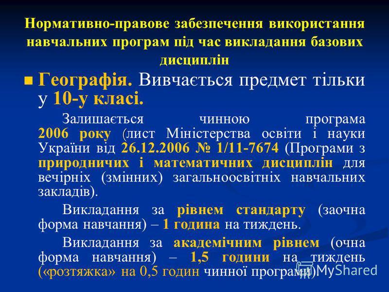 Нормативно-правове забезпечення використання навчальних програм під час викладання базових дисциплін Географія. Вивчається предмет тільки у 10-у класі. ( Залишається чинною програма 2006 року ( лист Міністерства освіти і науки України від 26.12.2006