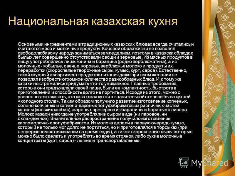 Национальная казахская кухня Основными ингредиентами в традиционных казахских блюдах всегда считались и считаются мясо и молочные продукты. Кочевой образ жизни не позволял свободолюбивому народу заниматься земледелием, поэтому в казахских блюдах былы