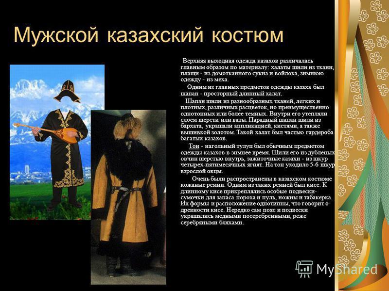 Мужской казахский костюм В ерхняя выходная одежда казахов различалась главным образом по материалу: халаты шили из ткани, плащи - из домотканного сукна и войлока, зимнюю одежду - из меха. Одним из главных предмлетов одежды казаха был шапан - просторн