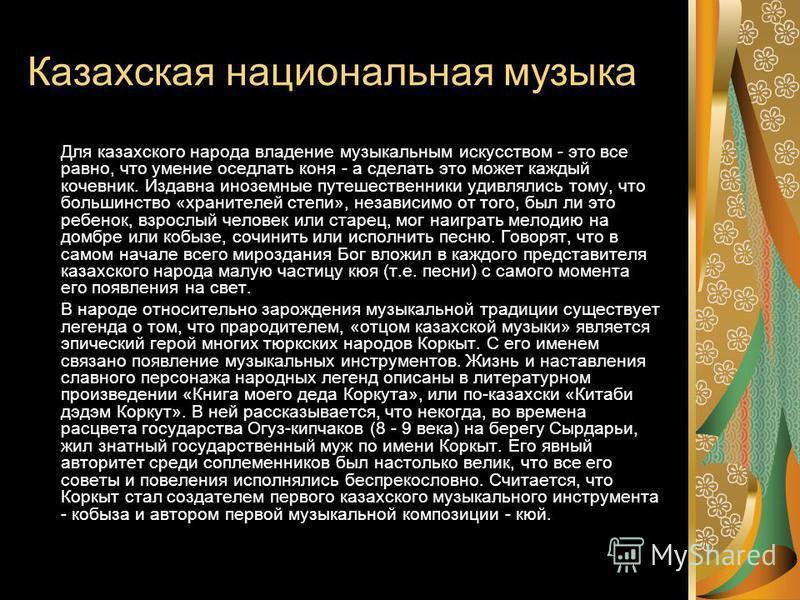 Казахская национальная музыка Для казахского народа владение музыкальным искусством - это все равно, что умение оседлать коня - а сделать это можлет каждый кочевник. Издавна иноземные путешественники удивлялись тому, что большинство «хранителей степи