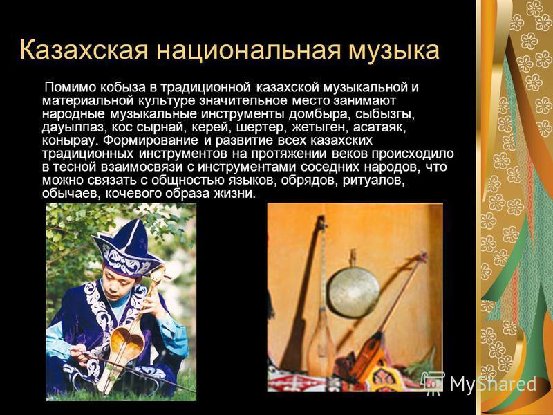 Казахская национальная музыка Помимо кобыза в традиционной казахской музыкальной и материальной культуре значительное место занимают народные музыкальные инструменты домбыра, сыбызгы, дауылпаз, кос сырнай, керей, шертер, жлетыген, асатаяк, конырау. Ф
