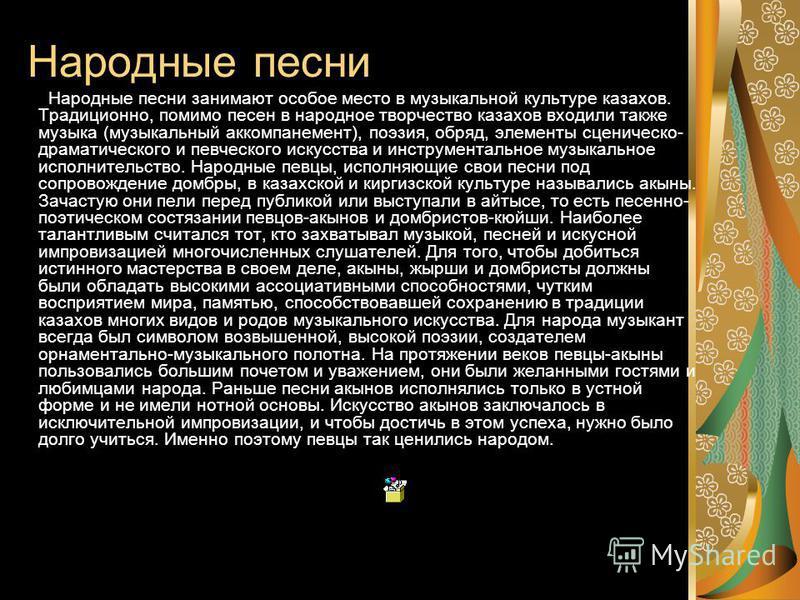 Народные песни Народные песни занимают особое место в музыкальной культуре казахов. Традиционно, помимо песен в народное творчество казахов входили также музыка (музыкальный аккомпанемент), поэзия, обряд, элементы сценическо- драматического и певческ