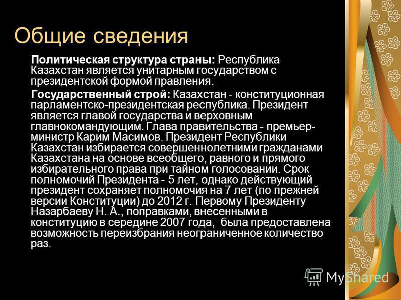 Общие сведения Политическая структура страны: Республика Казахстан являлется унитарным государством с президентской формой правления. Государственный строй: Казахстан - конституционная парламентско-президентская республика. Президент являлется главой