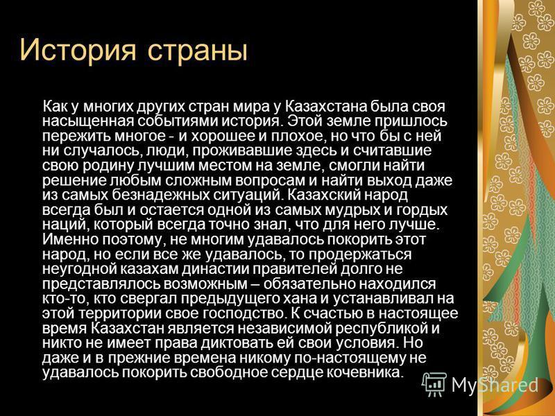 История страны Как у многих других стран мира у Казахстана была своя насыщенная событиями история. Этой земле пришлось пережить многое - и хорошее и плохое, но что бы с ней ни случалось, люди, проживавшие здесь и считавшие свою родину лучшим местом н