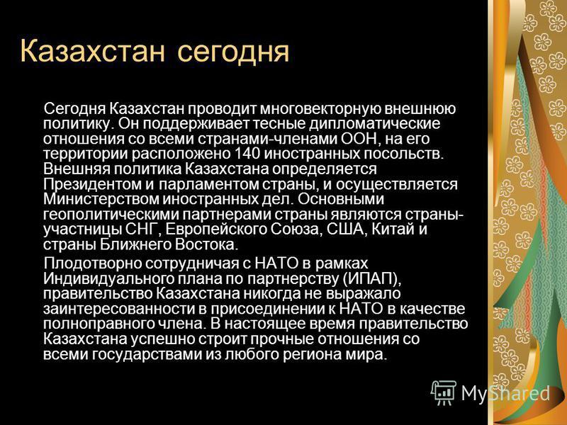 Казахстан сегодня Сегодня Казахстан проводит много векторную внешнюю политику. Он поддерживалет тесные дипломатические отношения со всеми странами-членами ООН, на его территории расположено 140 иностранных посольств. Внешняя политика Казахстана опред