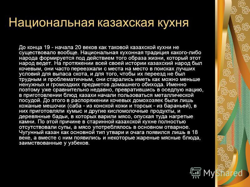 Национальная казахская кухня До конца 19 - начала 20 веков как таковой казахской кухни не существовало вообще. Национальная кухонная традиция какого-либо народа формирулется под действием того образа жизни, который этот народ ведлет. На протяжении вс