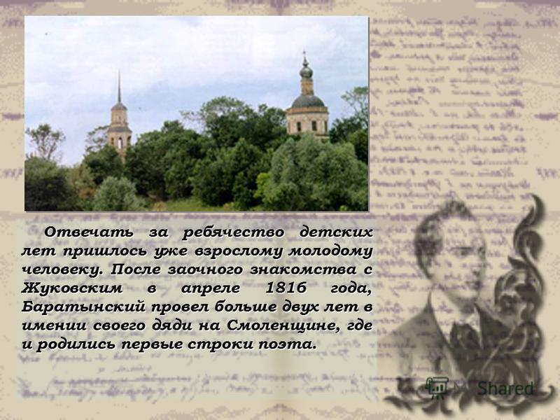 Отвечать за ребячество детских лет пришлось уже взрослому молодому человеку. После заочного знакомства с Жуковским в апреле 1816 года, Баратынский провел больше двух лет в имении своего дяди на Смоленщине, где и родились первые строки поэта.