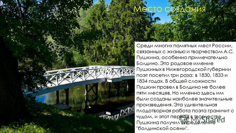 Среди многих памятных мест России, связанных с жизнью и творчеством А.С. Пушкина, особенно примечательно Болдино. Это родовое имение Пушкиных в Нижегородской губернии поэт посетил три раза: в 1830, 1833 и 1834 годах. В общей сложности Пушкин провел в
