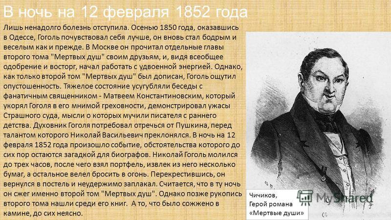 В ночь на 12 февраля 1852 года Лишь ненадолго болезнь отступила. Осенью 1850 года, оказавшись в Одессе, Гоголь почувствовал себя лучше, он вновь стал бодрым и веселым как и прежде. В Москве он прочитал отдельные главы второго тома