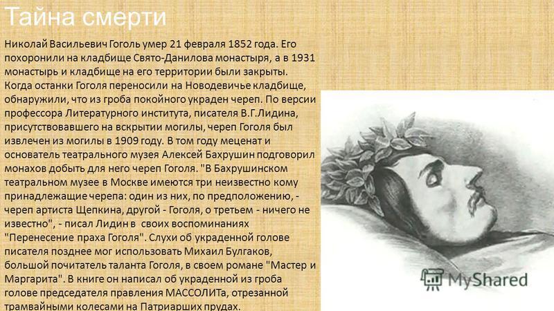 Тайна смерти Николай Васильевич Гоголь умер 21 февраля 1852 года. Его похоронили на кладбище Свято-Данилова монастыря, а в 1931 монастырь и кладбище на его территории были закрыты. Когда останки Гоголя переносили на Новодевичье кладбище, обнаружили,