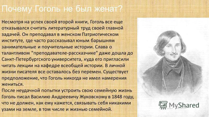 Почему Гоголь не был женат? Несмотря на успех своей второй книги, Гоголь все еще отказывался считать литературный труд своей главной задачей. Он преподавал в женском Патриотическом институте, где часто рассказывал юным барышням занимательные и поучит