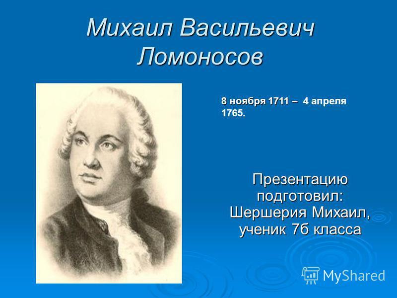 Михаил Васильевич Ломоносов Презентацию подготовил: Шершерия Михаил, ученик 7 б класса 8 ноября 1711 – 8 ноября 1711 – 4 апреля 1765.