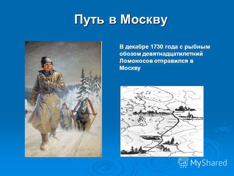 Путь в Москву В декабре 1730 года с рыбным обозом девятнадцатилетний Ломоносов отправился в Москву